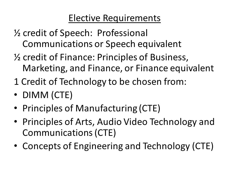 Elective Requirements ½ credit of Speech: Professional Communications or Speech equivalent ½ credit of Finance: Principles of Business, Marketing, and Finance, or Finance equivalent 1 Credit of Technology to be chosen from: DIMM (CTE) Principles of Manufacturing (CTE) Principles of Arts, Audio Video Technology and Communications (CTE) Concepts of Engineering and Technology (CTE)