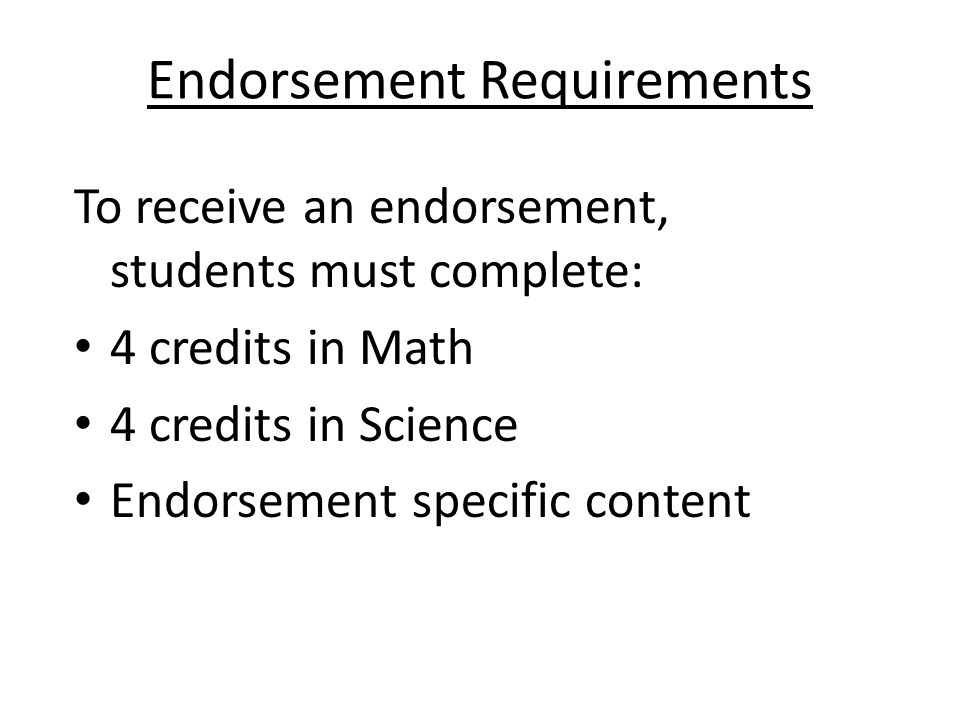 Endorsement Requirements To receive an endorsement, students must complete: 4 credits in Math 4 credits in Science Endorsement specific content