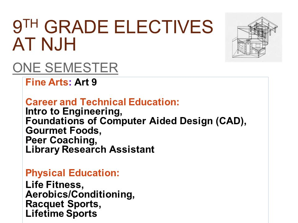 9 TH GRADE ELECTIVES AT NJH ONE SEMESTER Fine Arts: Art 9 Career and Technical Education: Intro to Engineering, Foundations of Computer Aided Design (CAD), Gourmet Foods, Peer Coaching, Library Research Assistant Physical Education: Life Fitness, Aerobics/Conditioning, Racquet Sports, Lifetime Sports
