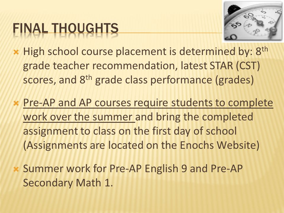  High school course placement is determined by: 8 th grade teacher recommendation, latest STAR (CST) scores, and 8 th grade class performance (grades)  Pre-AP and AP courses require students to complete work over the summer and bring the completed assignment to class on the first day of school (Assignments are located on the Enochs Website)  Summer work for Pre-AP English 9 and Pre-AP Secondary Math 1.