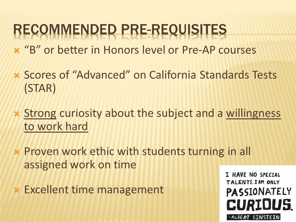  B or better in Honors level or Pre-AP courses  Scores of Advanced on California Standards Tests (STAR)  Strong curiosity about the subject and a willingness to work hard  Proven work ethic with students turning in all assigned work on time  Excellent time management