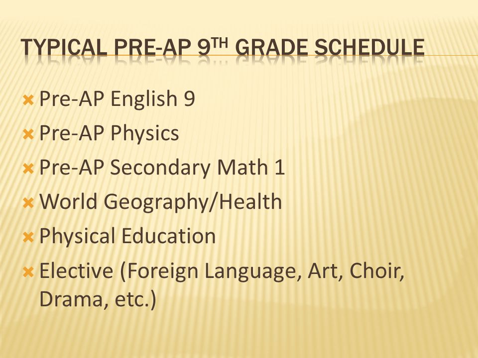  Pre-AP English 9  Pre-AP Physics  Pre-AP Secondary Math 1  World Geography/Health  Physical Education  Elective (Foreign Language, Art, Choir, Drama, etc.)