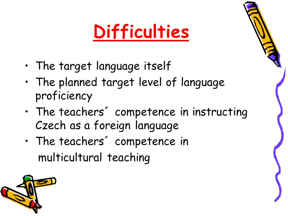 Difficulties The target language itself The planned target level of language proficiency The teachers´ competence in instructing Czech as a foreign language The teachers´ competence in multicultural teaching