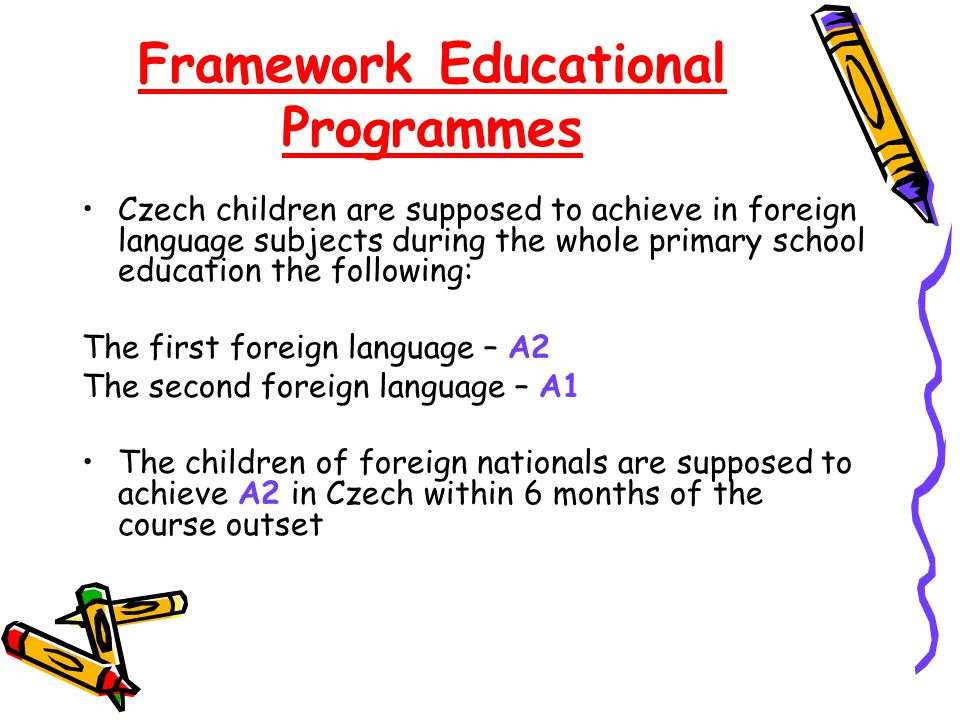 Framework Educational Programmes Czech children are supposed to achieve in foreign language subjects during the whole primary school education the following: The first foreign language – A2 The second foreign language – A1 The children of foreign nationals are supposed to achieve A2 in Czech within 6 months of the course outset