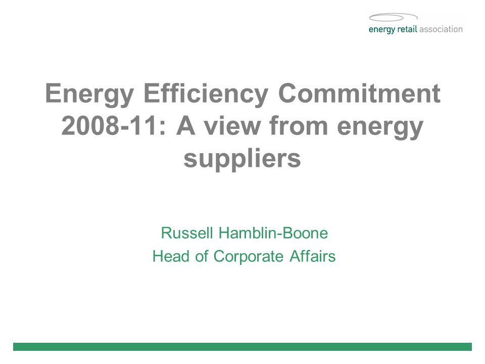Energy Efficiency Commitment : A view from energy suppliers Russell Hamblin-Boone Head of Corporate Affairs