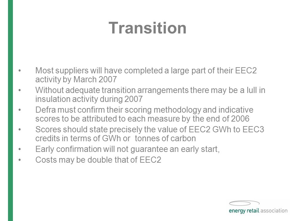Transition Most suppliers will have completed a large part of their EEC2 activity by March 2007 Without adequate transition arrangements there may be a lull in insulation activity during 2007 Defra must confirm their scoring methodology and indicative scores to be attributed to each measure by the end of 2006 Scores should state precisely the value of EEC2 GWh to EEC3 credits in terms of GWh or tonnes of carbon Early confirmation will not guarantee an early start, Costs may be double that of EEC2