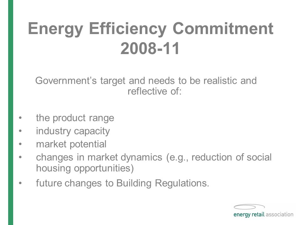 Energy Efficiency Commitment Government's target and needs to be realistic and reflective of: the product range industry capacity market potential changes in market dynamics (e.g., reduction of social housing opportunities) future changes to Building Regulations.