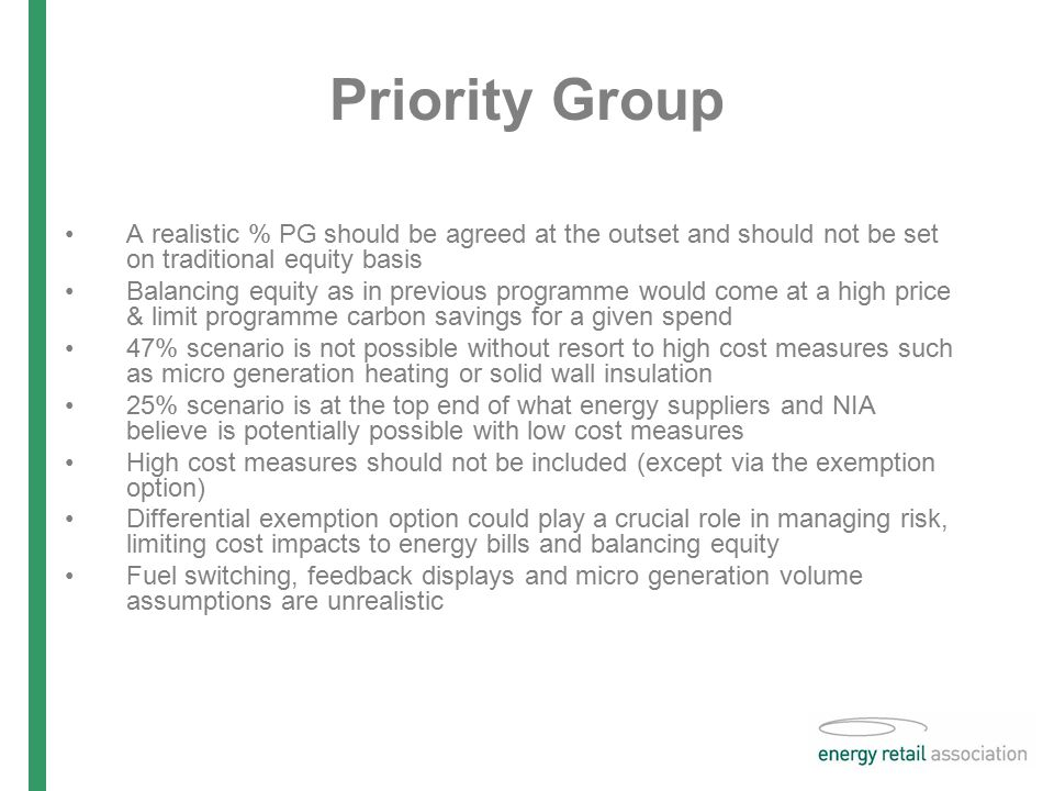 Priority Group A realistic % PG should be agreed at the outset and should not be set on traditional equity basis Balancing equity as in previous programme would come at a high price & limit programme carbon savings for a given spend 47% scenario is not possible without resort to high cost measures such as micro generation heating or solid wall insulation 25% scenario is at the top end of what energy suppliers and NIA believe is potentially possible with low cost measures High cost measures should not be included (except via the exemption option) Differential exemption option could play a crucial role in managing risk, limiting cost impacts to energy bills and balancing equity Fuel switching, feedback displays and micro generation volume assumptions are unrealistic
