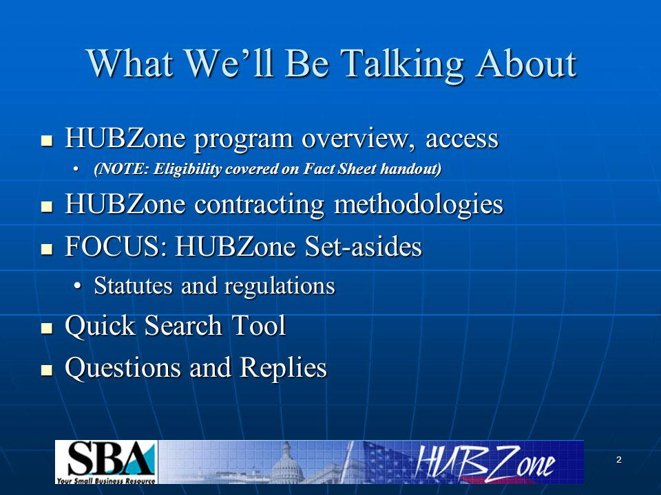 2 What We'll Be Talking About HUBZone program overview, access HUBZone program overview, access (NOTE: Eligibility covered on Fact Sheet handout)(NOTE: Eligibility covered on Fact Sheet handout) HUBZone contracting methodologies HUBZone contracting methodologies FOCUS: HUBZone Set-asides FOCUS: HUBZone Set-asides Statutes and regulationsStatutes and regulations Quick Search Tool Quick Search Tool Questions and Replies Questions and Replies