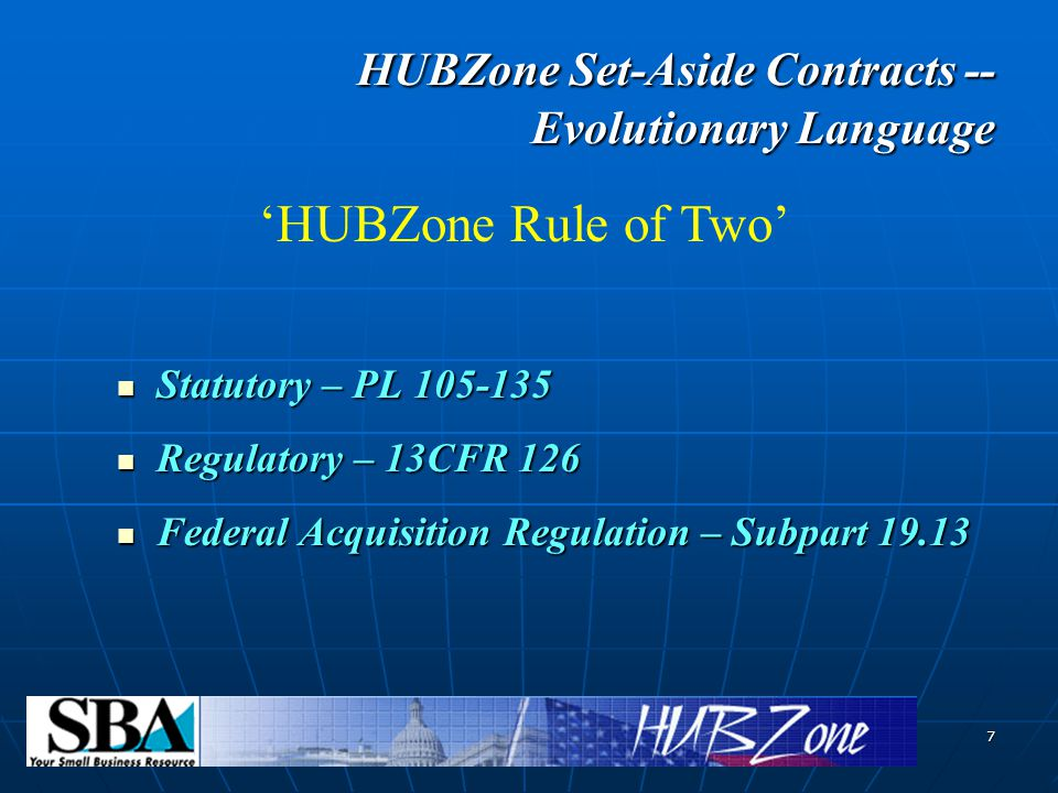 7 HUBZone Set-Aside Contracts -- Evolutionary Language HUBZone Set-Aside Contracts -- Evolutionary Language Statutory – PL Statutory – PL Regulatory – 13CFR 126 Regulatory – 13CFR 126 Federal Acquisition Regulation – Subpart Federal Acquisition Regulation – Subpart 'HUBZone Rule of Two'