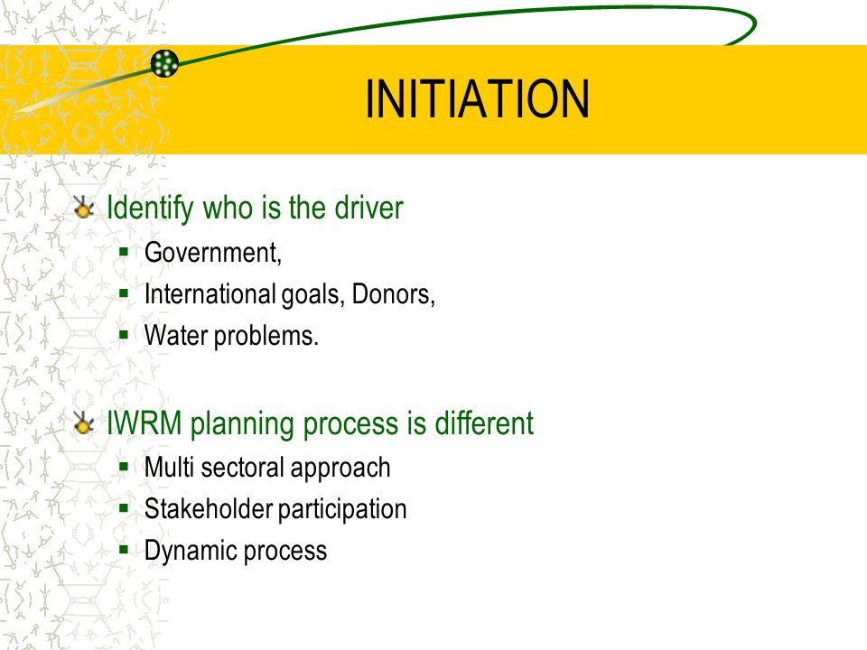INITIATION Identify who is the driver  Government,  International goals, Donors,  Water problems.