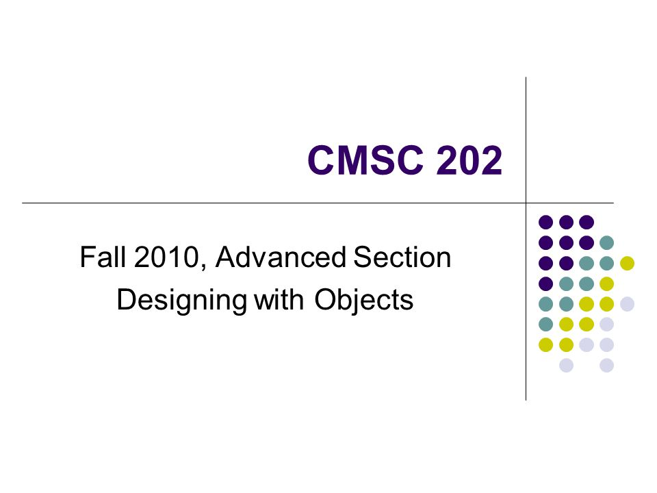 CMSC 202 Fall 2010, Advanced Section Designing with Objects