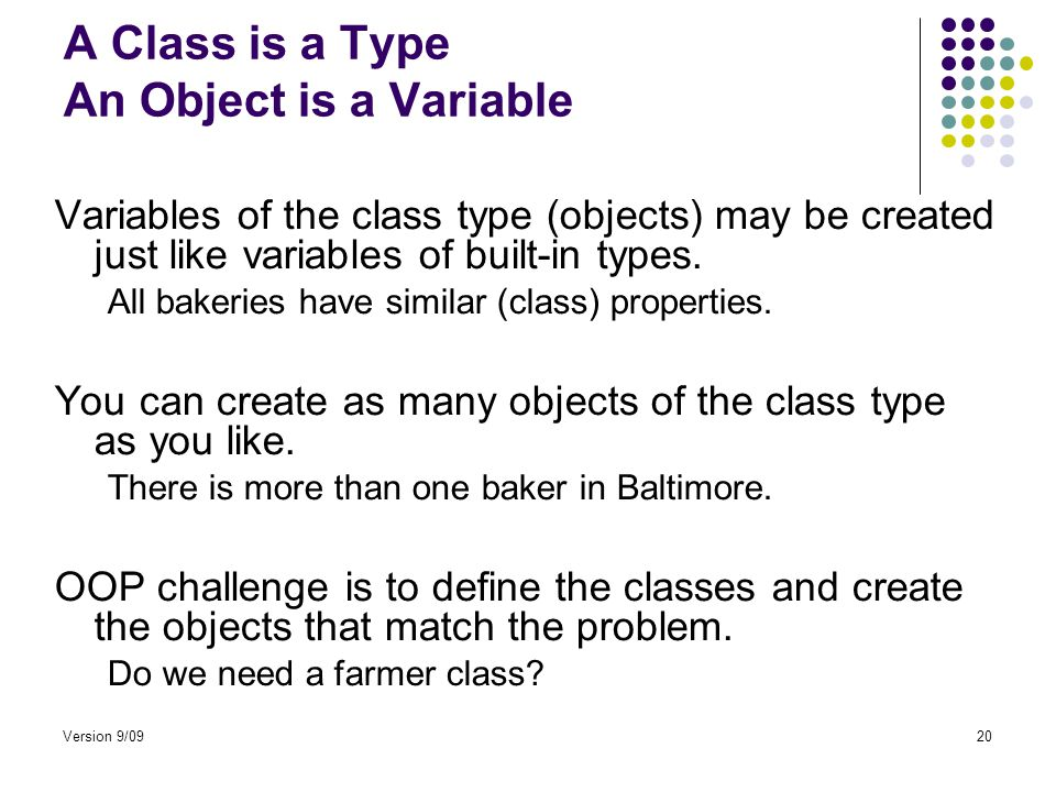 Version 9/0920 A Class is a Type An Object is a Variable Variables of the class type (objects) may be created just like variables of built-in types.