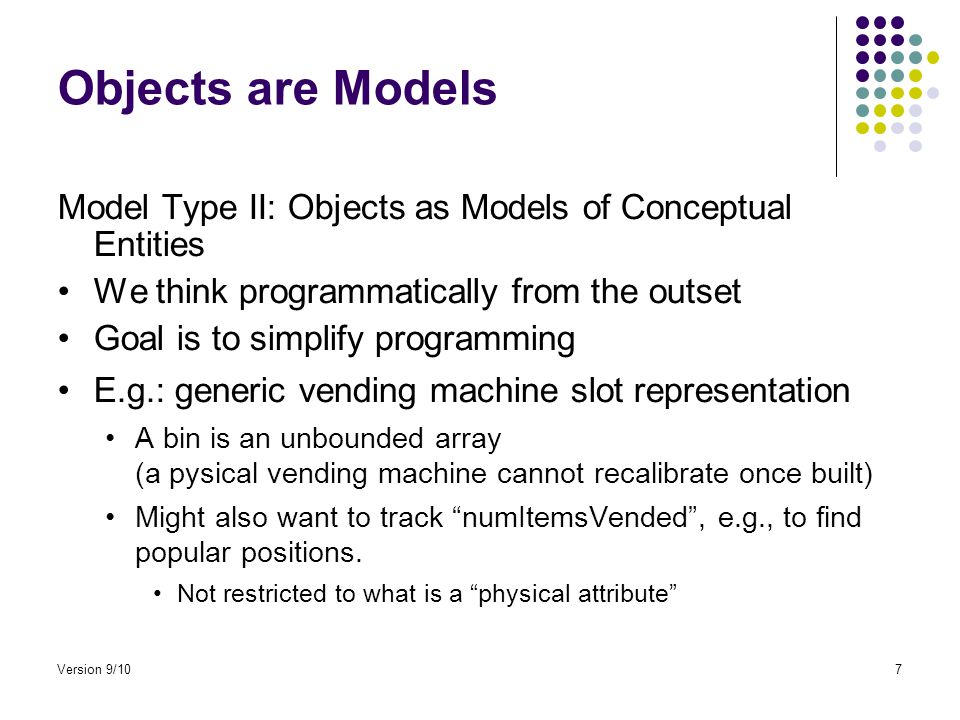 Objects are Models Model Type II: Objects as Models of Conceptual Entities We think programmatically from the outset Goal is to simplify programming E.g.: generic vending machine slot representation A bin is an unbounded array (a pysical vending machine cannot recalibrate once built) Might also want to track numItemsVended , e.g., to find popular positions.