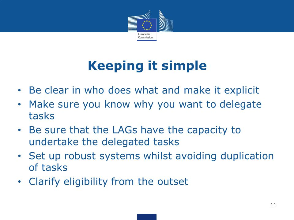 Keeping it simple 11 Be clear in who does what and make it explicit Make sure you know why you want to delegate tasks Be sure that the LAGs have the capacity to undertake the delegated tasks Set up robust systems whilst avoiding duplication of tasks Clarify eligibility from the outset