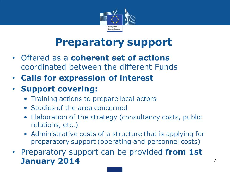 Preparatory support 7 Offered as a coherent set of actions coordinated between the different Funds Calls for expression of interest Support covering: Training actions to prepare local actors Studies of the area concerned Elaboration of the strategy (consultancy costs, public relations, etc.) Administrative costs of a structure that is applying for preparatory support (operating and personnel costs) Preparatory support can be provided from 1st January 2014