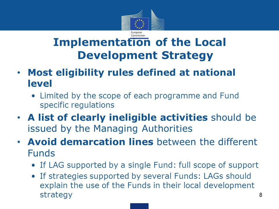 Implementation of the Local Development Strategy 8 Most eligibility rules defined at national level Limited by the scope of each programme and Fund specific regulations A list of clearly ineligible activities should be issued by the Managing Authorities Avoid demarcation lines between the different Funds If LAG supported by a single Fund: full scope of support If strategies supported by several Funds: LAGs should explain the use of the Funds in their local development strategy