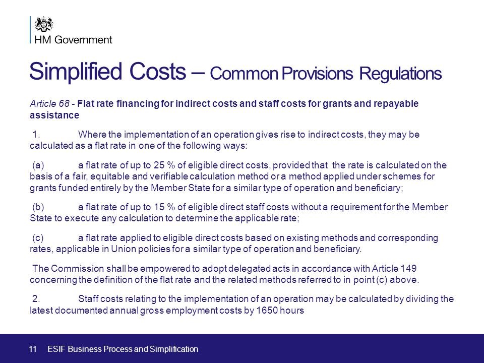 Simplified Costs – Common Provisions Regulations Article 68 - Flat rate financing for indirect costs and staff costs for grants and repayable assistance 1.Where the implementation of an operation gives rise to indirect costs, they may be calculated as a flat rate in one of the following ways: (a) a flat rate of up to 25 % of eligible direct costs, provided that the rate is calculated on the basis of a fair, equitable and verifiable calculation method or a method applied under schemes for grants funded entirely by the Member State for a similar type of operation and beneficiary; (b) a flat rate of up to 15 % of eligible direct staff costs without a requirement for the Member State to execute any calculation to determine the applicable rate; (c) a flat rate applied to eligible direct costs based on existing methods and corresponding rates, applicable in Union policies for a similar type of operation and beneficiary.