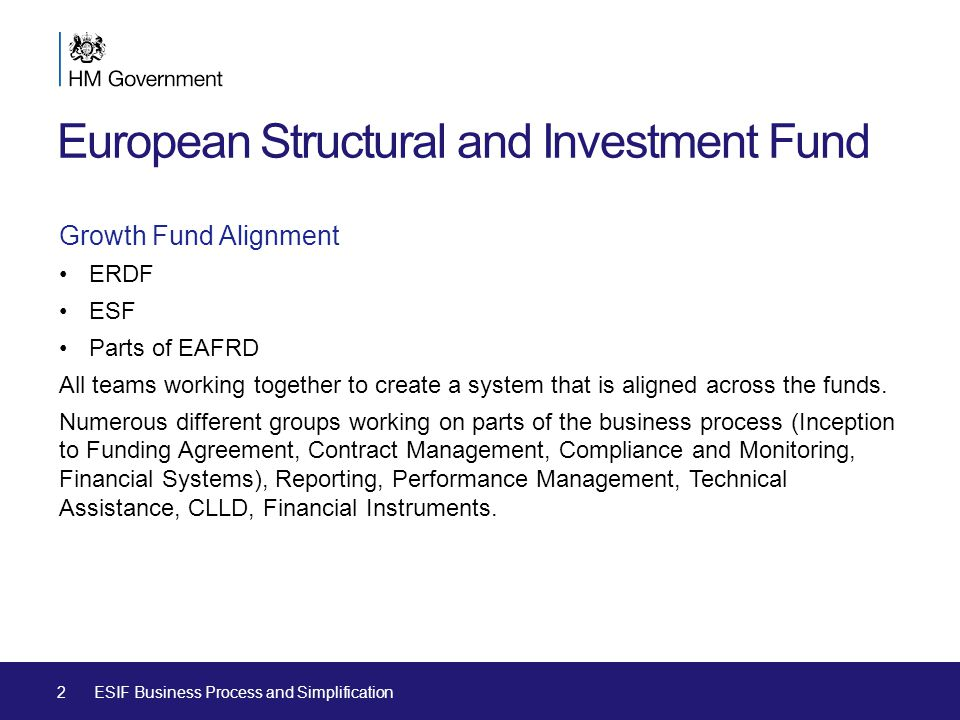 European Structural and Investment Fund Growth Fund Alignment ERDF ESF Parts of EAFRD All teams working together to create a system that is aligned across the funds.