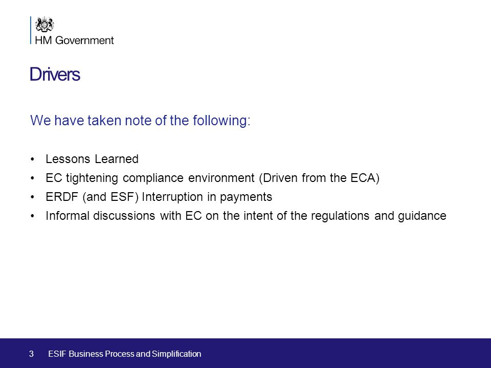 Drivers We have taken note of the following: Lessons Learned EC tightening compliance environment (Driven from the ECA) ERDF (and ESF) Interruption in payments Informal discussions with EC on the intent of the regulations and guidance 3ESIF Business Process and Simplification