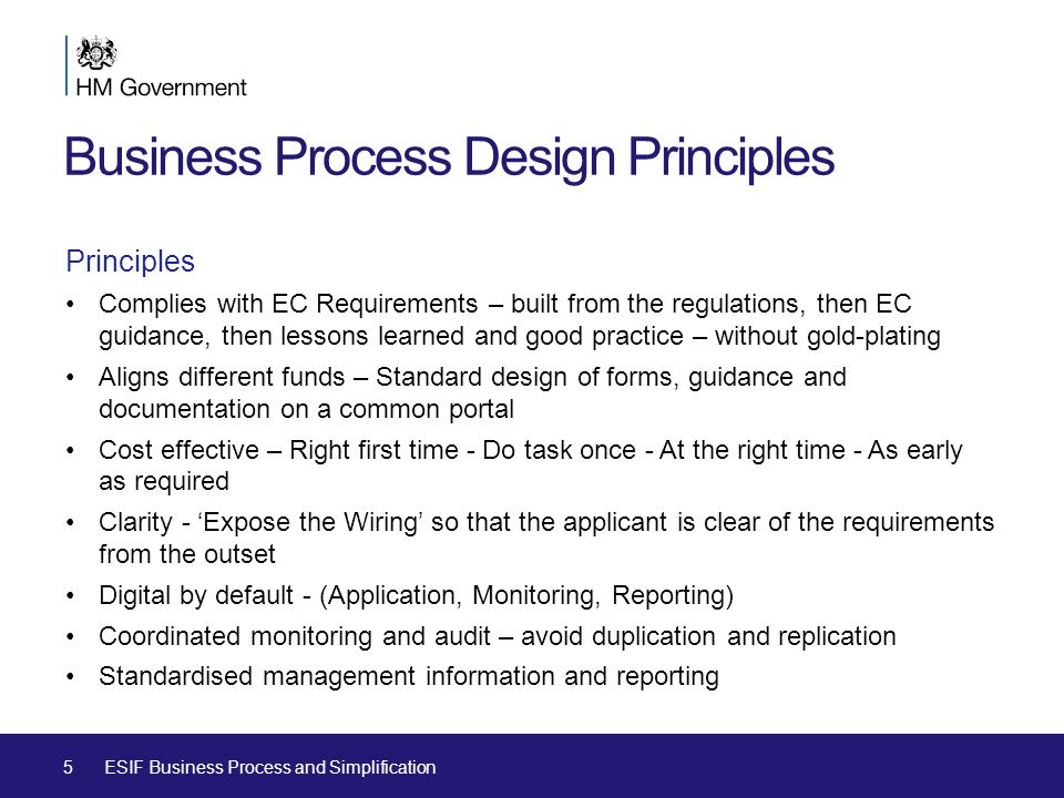Business Process Design Principles Principles Complies with EC Requirements – built from the regulations, then EC guidance, then lessons learned and good practice – without gold-plating Aligns different funds – Standard design of forms, guidance and documentation on a common portal Cost effective – Right first time - Do task once - At the right time - As early as required Clarity - 'Expose the Wiring' so that the applicant is clear of the requirements from the outset Digital by default - (Application, Monitoring, Reporting) Coordinated monitoring and audit – avoid duplication and replication Standardised management information and reporting 5ESIF Business Process and Simplification
