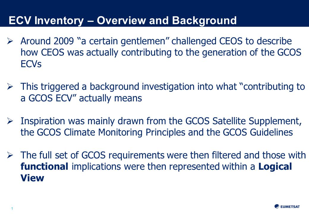 1 ECV Inventory – Overview and Background  Around 2009 a certain gentlemen challenged CEOS to describe how CEOS was actually contributing to the generation of the GCOS ECVs  This triggered a background investigation into what contributing to a GCOS ECV actually means  Inspiration was mainly drawn from the GCOS Satellite Supplement, the GCOS Climate Monitoring Principles and the GCOS Guidelines  The full set of GCOS requirements were then filtered and those with functional implications were then represented within a Logical View