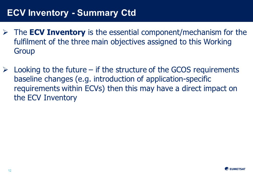 12 ECV Inventory - Summary Ctd  The ECV Inventory is the essential component/mechanism for the fulfilment of the three main objectives assigned to this Working Group  Looking to the future – if the structure of the GCOS requirements baseline changes (e.g.