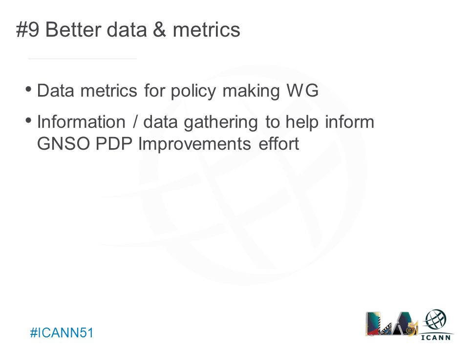 Text #ICANN51 #9 Better data & metrics Data metrics for policy making WG Information / data gathering to help inform GNSO PDP Improvements effort