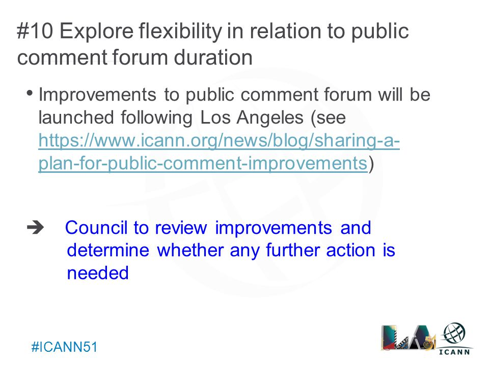 Text #ICANN51 #10 Explore flexibility in relation to public comment forum duration Improvements to public comment forum will be launched following Los Angeles (see   plan-for-public-comment-improvements)   plan-for-public-comment-improvements  Council to review improvements and determine whether any further action is needed