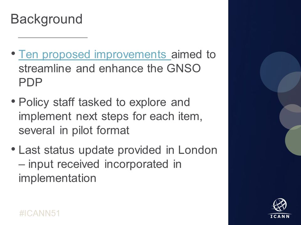 Text #ICANN51 Background Ten proposed improvements aimed to streamline and enhance the GNSO PDP Ten proposed improvements Policy staff tasked to explore and implement next steps for each item, several in pilot format Last status update provided in London – input received incorporated in implementation