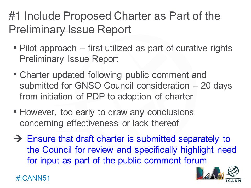 Text #ICANN51 #1 Include Proposed Charter as Part of the Preliminary Issue Report Pilot approach – first utilized as part of curative rights Preliminary Issue Report Charter updated following public comment and submitted for GNSO Council consideration – 20 days from initiation of PDP to adoption of charter However, too early to draw any conclusions concerning effectiveness or lack thereof  Ensure that draft charter is submitted separately to the Council for review and specifically highlight need for input as part of the public comment forum