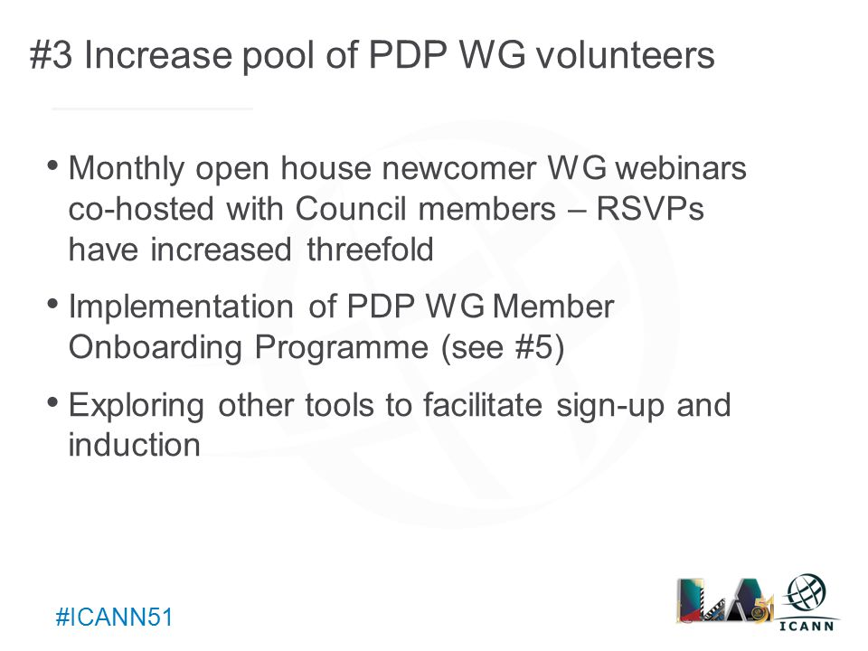 Text #ICANN51 #3 Increase pool of PDP WG volunteers Monthly open house newcomer WG webinars co-hosted with Council members – RSVPs have increased threefold Implementation of PDP WG Member Onboarding Programme (see #5) Exploring other tools to facilitate sign-up and induction