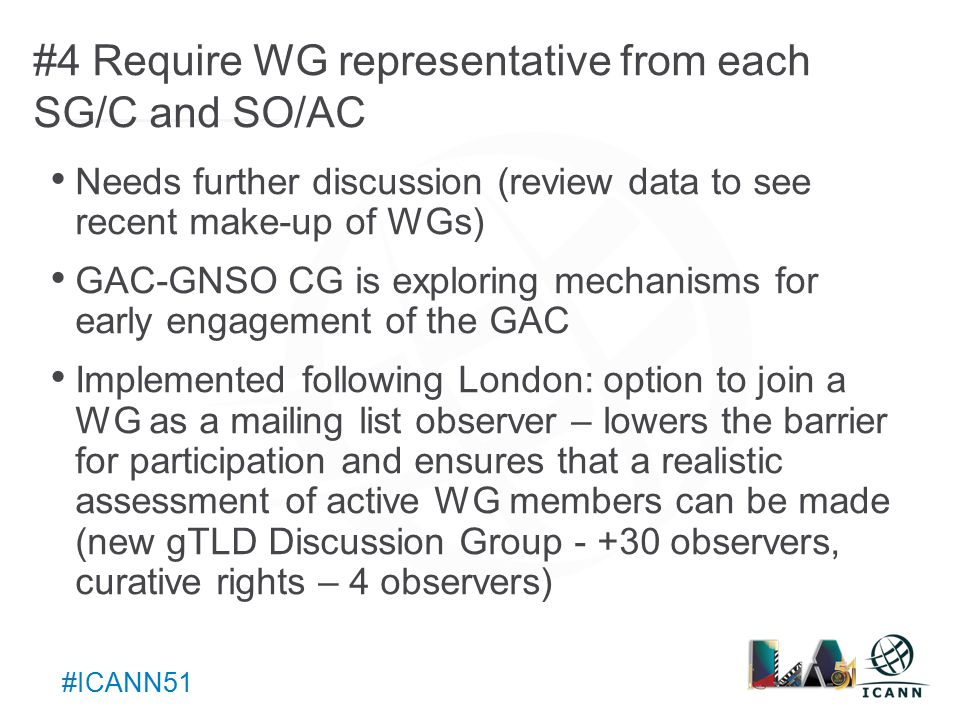 Text #ICANN51 #4 Require WG representative from each SG/C and SO/AC Needs further discussion (review data to see recent make-up of WGs) GAC-GNSO CG is exploring mechanisms for early engagement of the GAC Implemented following London: option to join a WG as a mailing list observer – lowers the barrier for participation and ensures that a realistic assessment of active WG members can be made (new gTLD Discussion Group observers, curative rights – 4 observers)