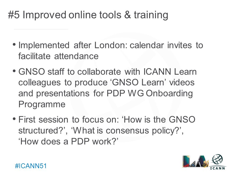 Text #ICANN51 #5 Improved online tools & training Implemented after London: calendar invites to facilitate attendance GNSO staff to collaborate with ICANN Learn colleagues to produce 'GNSO Learn' videos and presentations for PDP WG Onboarding Programme First session to focus on: 'How is the GNSO structured ', 'What is consensus policy ', 'How does a PDP work '