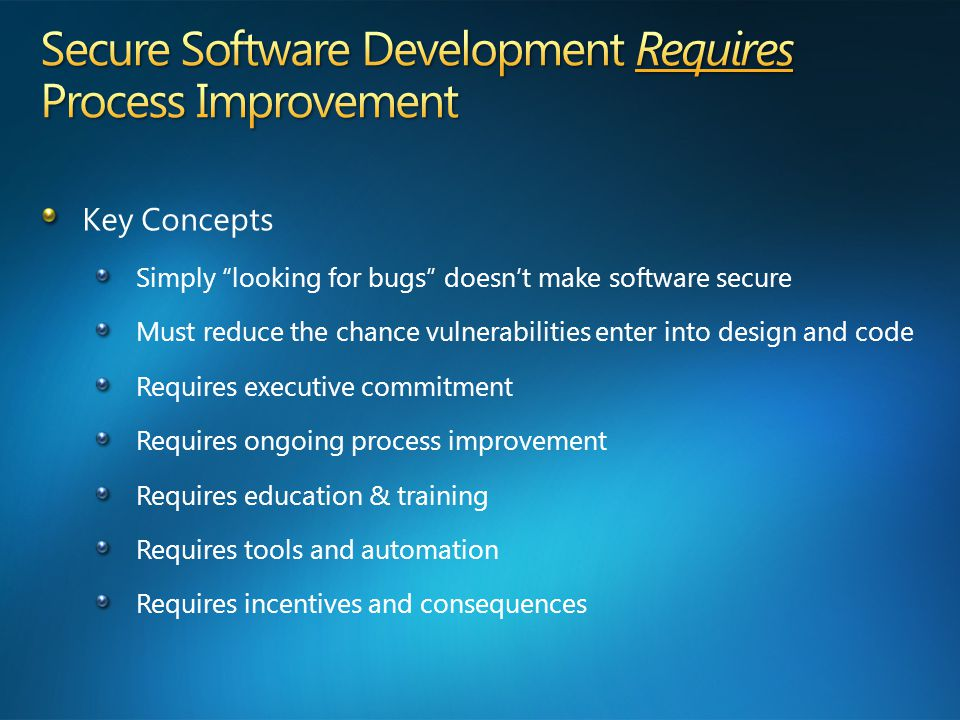 Key Concepts Simply looking for bugs doesn't make software secure Must reduce the chance vulnerabilities enter into design and code Requires executive commitment Requires ongoing process improvement Requires education & training Requires tools and automation Requires incentives and consequences