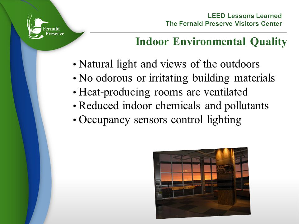 Indoor Environmental Quality Natural light and views of the outdoors No odorous or irritating building materials Heat-producing rooms are ventilated Reduced indoor chemicals and pollutants Occupancy sensors control lighting LEED Lessons Learned The Fernald Preserve Visitors Center