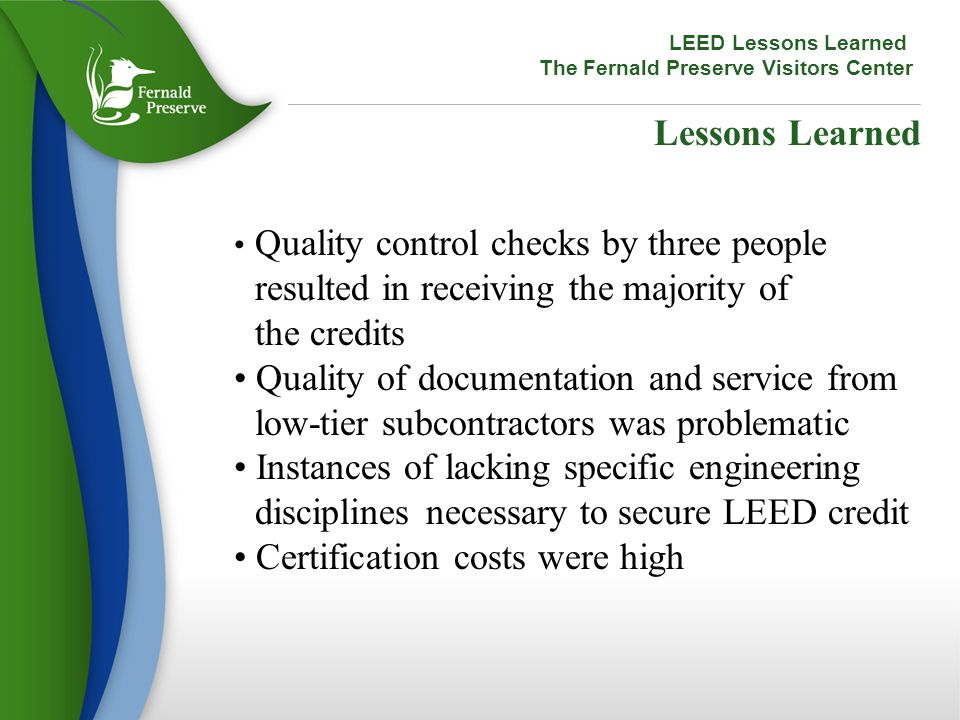 Lessons Learned Quality control checks by three people resulted in receiving the majority of the credits Quality of documentation and service from low-tier subcontractors was problematic Instances of lacking specific engineering disciplines necessary to secure LEED credit Certification costs were high LEED Lessons Learned The Fernald Preserve Visitors Center