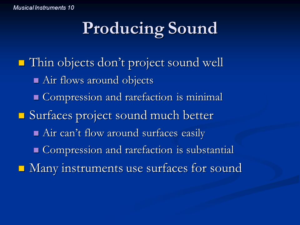 Musical Instruments 10 Producing Sound Thin objects don't project sound well Thin objects don't project sound well Air flows around objects Air flows around objects Compression and rarefaction is minimal Compression and rarefaction is minimal Surfaces project sound much better Surfaces project sound much better Air can't flow around surfaces easily Air can't flow around surfaces easily Compression and rarefaction is substantial Compression and rarefaction is substantial Many instruments use surfaces for sound Many instruments use surfaces for sound