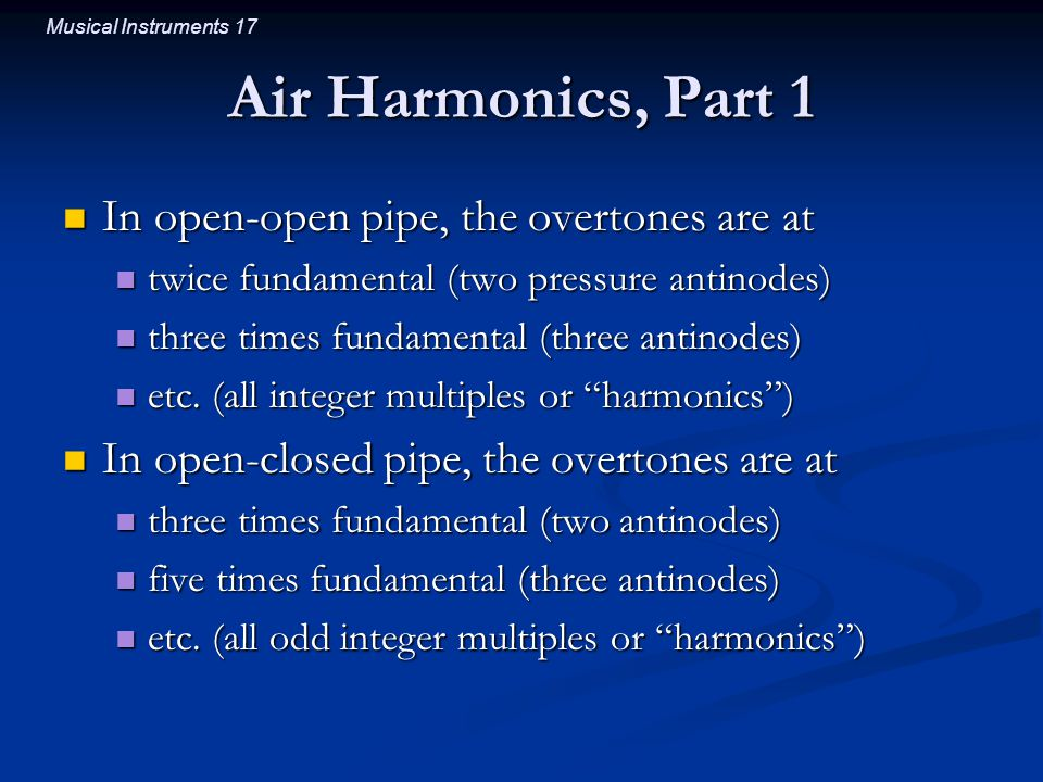 Musical Instruments 17 Air Harmonics, Part 1 In open-open pipe, the overtones are at In open-open pipe, the overtones are at twice fundamental (two pressure antinodes) twice fundamental (two pressure antinodes) three times fundamental (three antinodes) three times fundamental (three antinodes) etc.