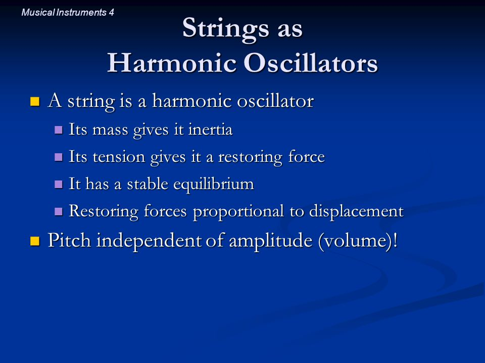 Musical Instruments 4 Strings as Harmonic Oscillators A string is a harmonic oscillator A string is a harmonic oscillator Its mass gives it inertia Its mass gives it inertia Its tension gives it a restoring force Its tension gives it a restoring force It has a stable equilibrium It has a stable equilibrium Restoring forces proportional to displacement Restoring forces proportional to displacement Pitch independent of amplitude (volume).