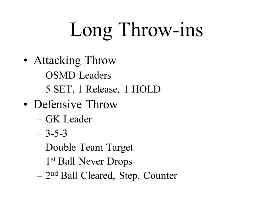 Long Throw-ins Attacking Throw –OSMD Leaders –5 SET, 1 Release, 1 HOLD Defensive Throw –GK Leader –3-5-3 –Double Team Target –1 st Ball Never Drops –2 nd Ball Cleared, Step, Counter