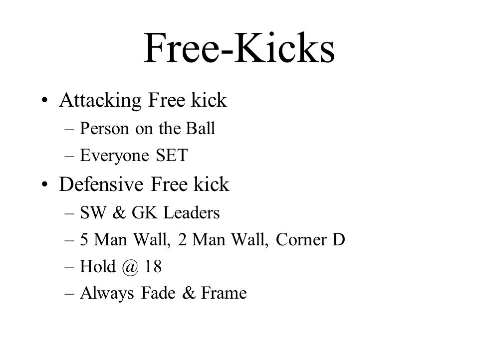 Free-Kicks Attacking Free kick –Person on the Ball –Everyone SET Defensive Free kick –SW & GK Leaders –5 Man Wall, 2 Man Wall, Corner D 18 –Always Fade & Frame