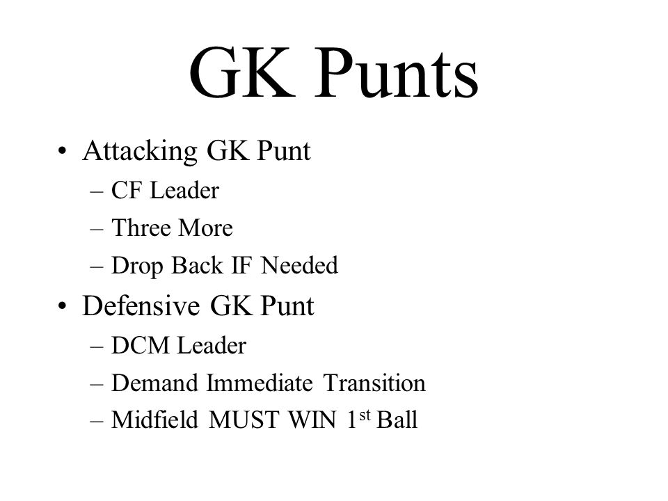 GK Punts Attacking GK Punt –CF Leader –Three More –Drop Back IF Needed Defensive GK Punt –DCM Leader –Demand Immediate Transition –Midfield MUST WIN 1 st Ball