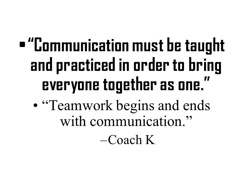 Communication must be taught and practiced in order to bring everyone together as one. Teamwork begins and ends with communication. –Coach K