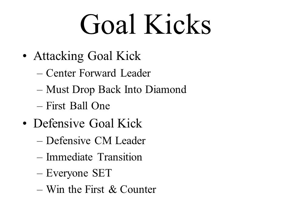 Goal Kicks Attacking Goal Kick –Center Forward Leader –Must Drop Back Into Diamond –First Ball One Defensive Goal Kick –Defensive CM Leader –Immediate Transition –Everyone SET –Win the First & Counter