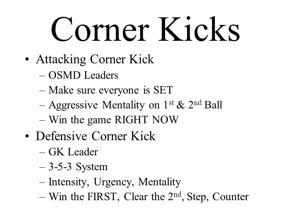 Corner Kicks Attacking Corner Kick –OSMD Leaders –Make sure everyone is SET –Aggressive Mentality on 1 st & 2 nd Ball –Win the game RIGHT NOW Defensive Corner Kick –GK Leader –3-5-3 System –Intensity, Urgency, Mentality –Win the FIRST, Clear the 2 nd, Step, Counter