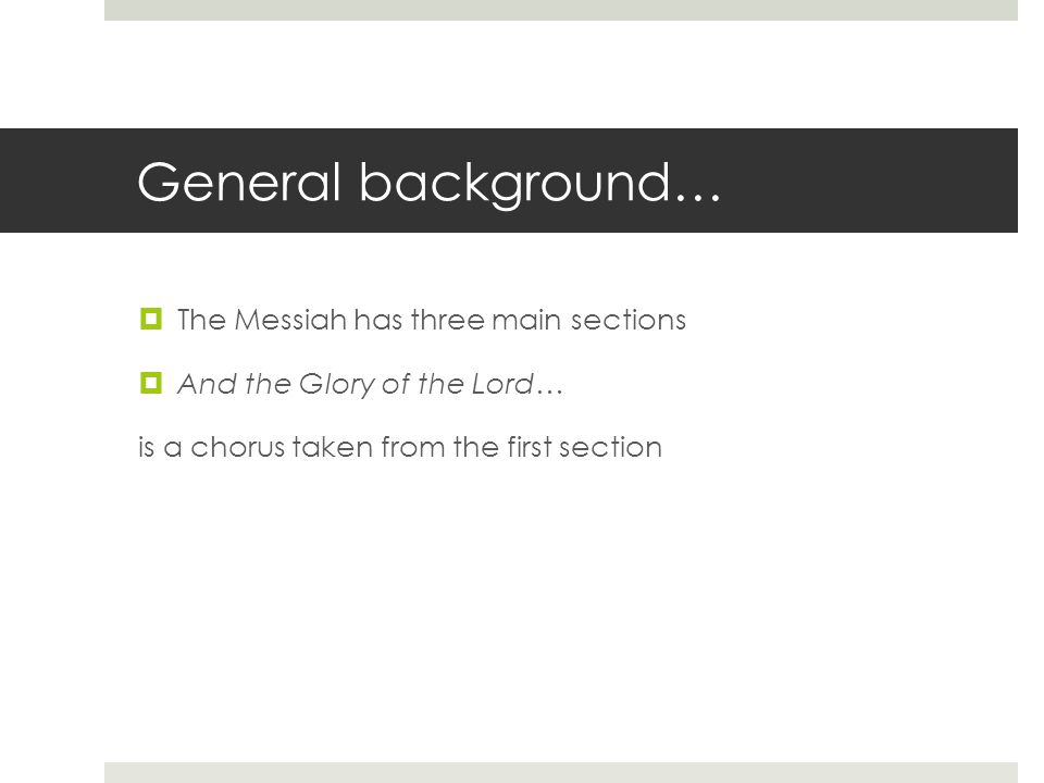 General background…  The Messiah has three main sections  And the Glory of the Lord… is a chorus taken from the first section