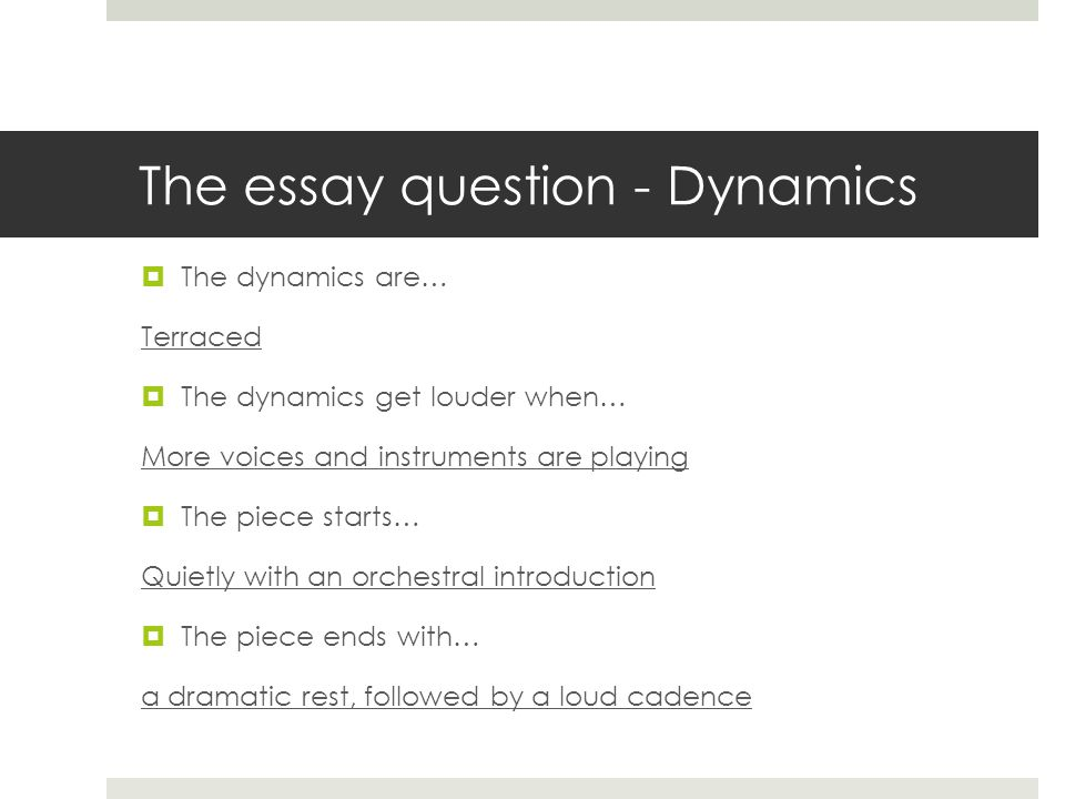 The essay question - Dynamics  The dynamics are… Terraced  The dynamics get louder when… More voices and instruments are playing  The piece starts… Quietly with an orchestral introduction  The piece ends with… a dramatic rest, followed by a loud cadence