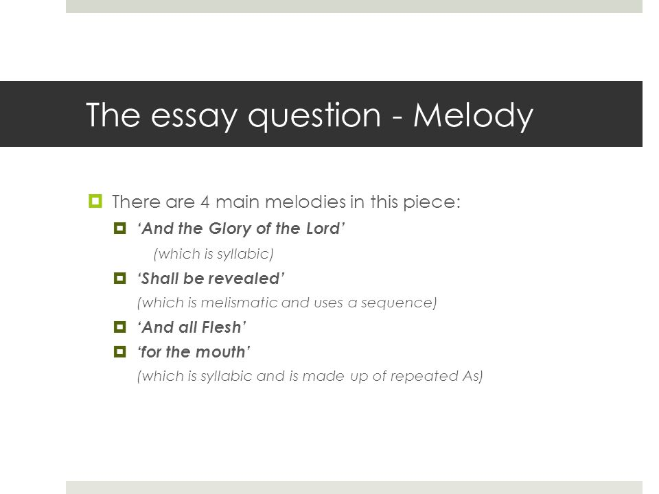 The essay question - Melody  There are 4 main melodies in this piece:  'And the Glory of the Lord' (which is syllabic)  'Shall be revealed' (which is melismatic and uses a sequence)  'And all Flesh'  'for the mouth' (which is syllabic and is made up of repeated As)