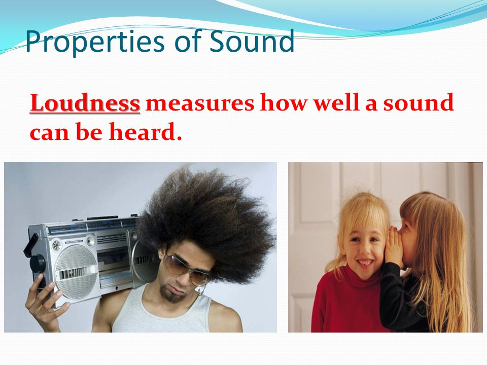 Properties of Sound Loudness Loudness measures how well a sound can be heard.